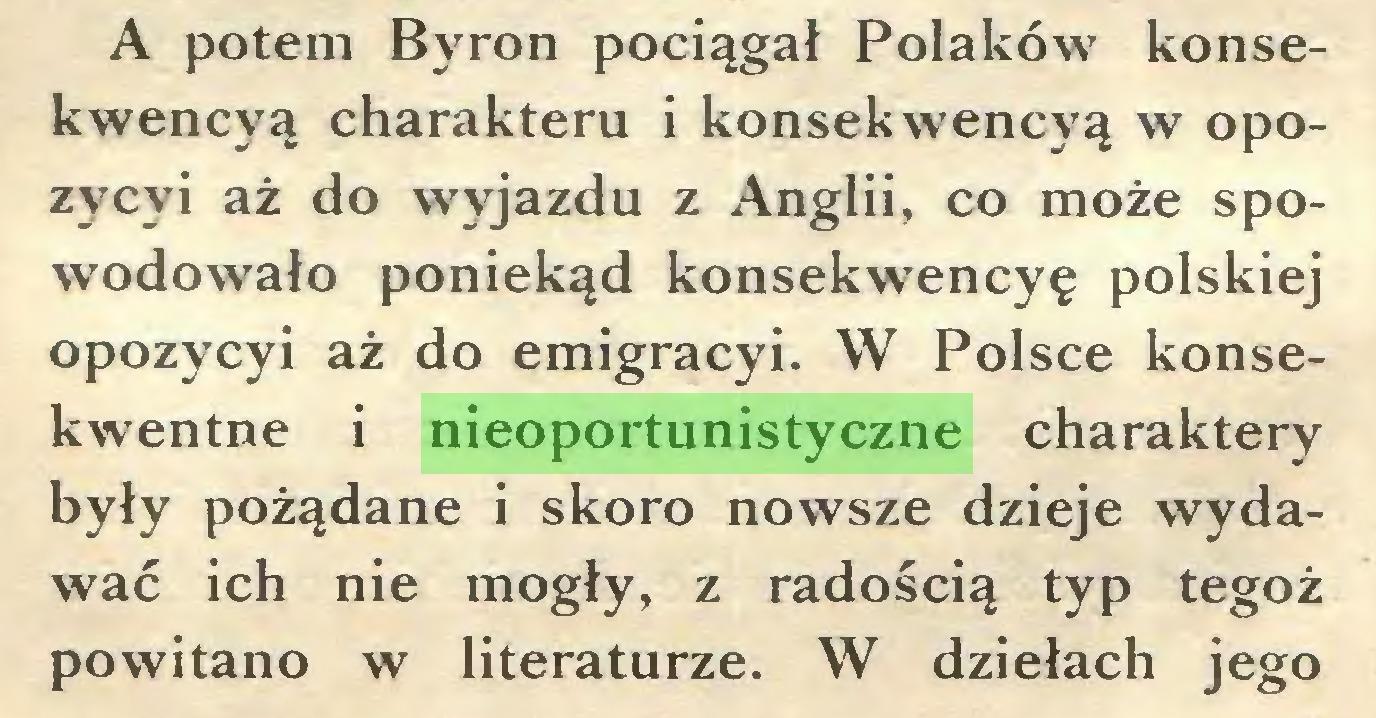 (...) A potem Byron pociągał Polaków konsekwencyą charakteru i konsekwencyą w opozycyi aż do wyjazdu z Anglii, co może spowodowało poniekąd konsekwencyę polskiej opozycyi aż do emigracyi. W Polsce konsekwentne i nieoportunistyczne charaktery były pożądane i skoro nowsze dzieje wydawać ich nie mogły, z radością typ tegoż powitano w literaturze. W dziełach jego...