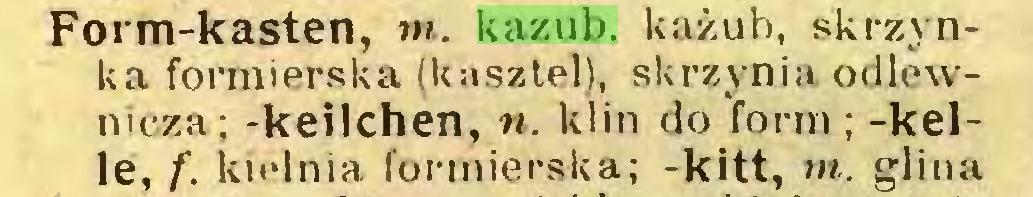 (...) Form-kasten, m. kazub, każub, skrzynka formierska (kasztel), skrzynia odlewnicza; -keilchen, n. klin do form; -keile, f. kielnia formierska; -kitt, m. glina...