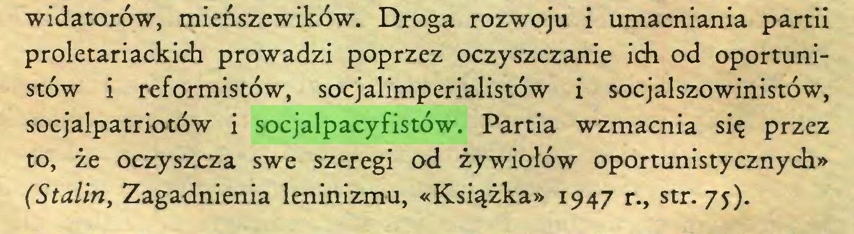 (...) widatorów, mieńszewików. Droga rozwoju i umacniania partii proletariackich prowadzi poprzez oczyszczanie ich od oportunistów i reformistów, socjalimperialistów i socjalszowinistów, socjalpatriotów i socjalpacyfistów. Partia wzmacnia się przez to, że oczyszcza swe szeregi od żywiołów oportunistycznych» (Stalin, Zagadnienia leninizmu, «Książka» 1947 r., str. 75)...
