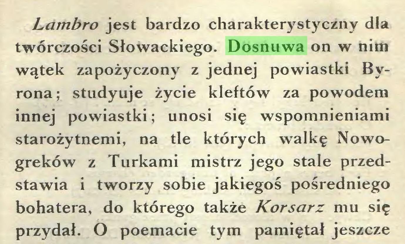 (...) Lambro jest bardzo charakterystyczny dla twórczości Słowackiego. Dosnuwa on w nim wątek zapożyczony z jednej powiastki Byrona ; studyuje życie kleftów za powodem innej powiastki; unosi się wspomnieniami starożytnemi, na tle których walkę Nowogreków z Turkami mistrz jego stale przedstawia i tworzy sobie jakiegoś pośredniego bohatera, do którego także Korsarz mu się przydał. O poemacie tym pamiętał jeszcze...