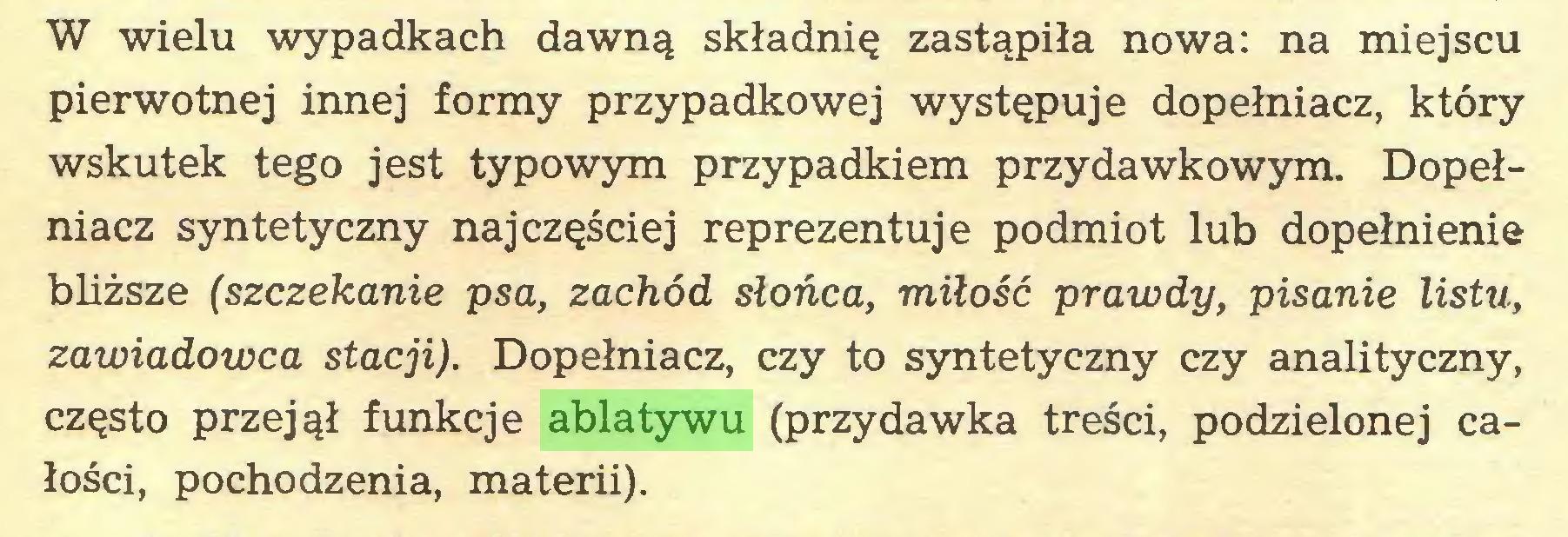 (...) W wielu wypadkach dawną składnię zastąpiła nowa: na miejscu pierwotnej innej formy przypadkowej występuje dopełniacz, który wskutek tego jest typowym przypadkiem przydawkowym. Dopełniacz syntetyczny najczęściej reprezentuje podmiot lub dopełnienie bliższe (szczekanie psa, zachód słońca, miłość prawdy, pisanie listu, zawiadowca stacji). Dopełniacz, czy to syntetyczny czy analityczny, często przejął funkcje ablatywu (przydawka treści, podzielonej całości, pochodzenia, materii)...