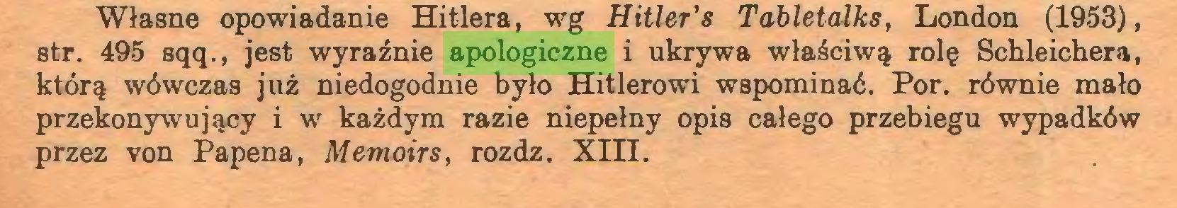 (...) Własne opowiadanie Hitlera, wg Hitler's Tabletalks, London (1953), str. 495 sqq., jest wyraźnie apologiczne i ukrywa właściwą rolę Schleichera, którą wówczas już niedogodnie było Hitlerowi wspominać. Por. równie mało przekonywujący i w każdym razie niepełny opis całego przebiegu wypadków przez von Papena, Memoirs, rozdz. Xin...