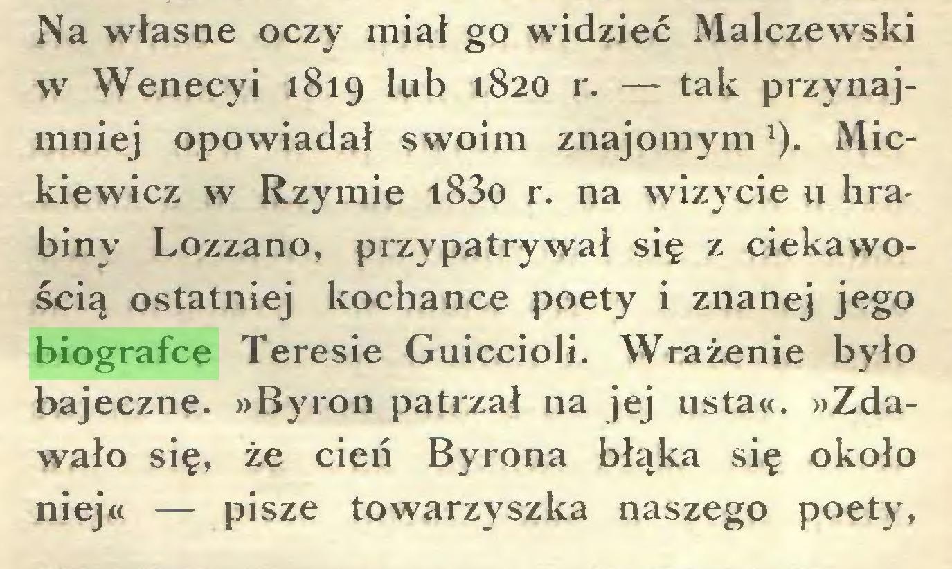 (...) Na własne oczy miał go widzieć Malczewski w Wenecyi 1819 lub 1820 r. — tak przynajmniej opowiadał swoim znajomyml). Mickiewicz w Rzymie i83o r. na wizycie u hrabiny Lozzano, przypatrywał się z ciekawością ostatniej kochance poety i znanej jego biografce Teresie Guiccioli. Wrażenie było bajeczne. »Byron patrzał na jej usta«. »Zdawało się, że cień Byrona błąka się około niej« — pisze towarzyszka naszego poety,...