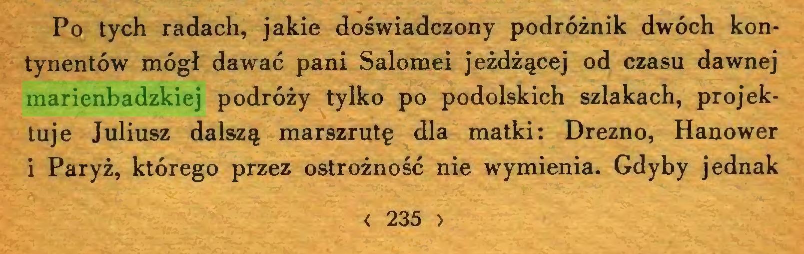 (...) Po tych radach, jakie doświadczony podróżnik dwóch kontynentów mógł dawać pani Salomei jeżdżącej od czasu dawnej marienbadzkiej podróży tylko po podolskich szlakach, projektuje Juliusz dalszą marszrutę dla matki: Drezno, Hanower i Paryż, którego przez ostrożność nie wymienia. Gdyby jednak < 235 >...