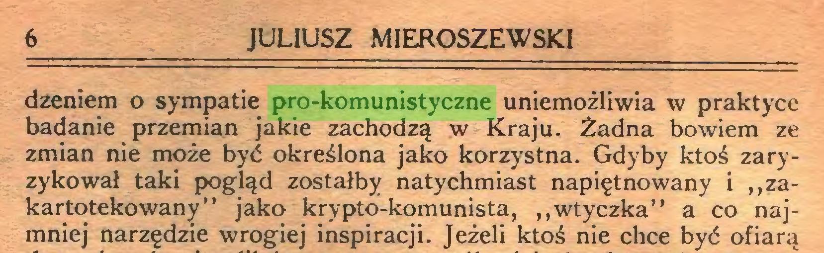 """(...) 6 JULIUSZ MIEROSZEWSKI dzeniem o sympatie pro-komunistyczne uniemożliwia w praktyce badanie przemian jakie zachodzą w Kraju. Żadna bowiem ze zmian nie może być określona jako korzystna. Gdyby ktoś zaryzykował taki pogląd zostałby natychmiast napiętnowany i """"zakartotekowany"""" jako krypto-komunista, """"wtyczka"""" a co najmniej narzędzie wrogiej inspiracji. Jeżeli ktoś nie chce być ofiara..."""