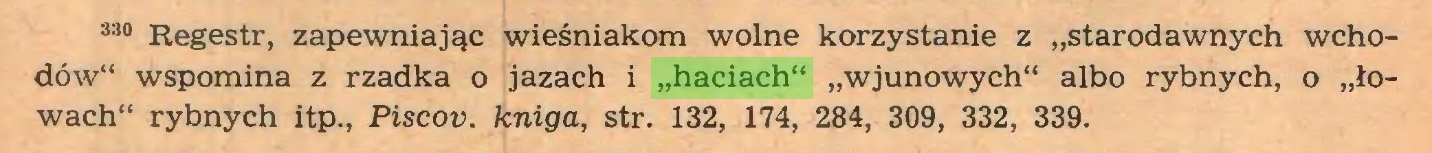 """(...) 33° Regestr, zapewniając wieśniakom wolne korzystanie z """"starodawnych wchodów"""" wspomina z rzadka o jazach i """"haciach"""" """"wjunowych"""" albo rybnych, o """"łowach"""" rybnych itp., Piscov. kniga, str. 132, 174, 284, 309, 332, 339..."""