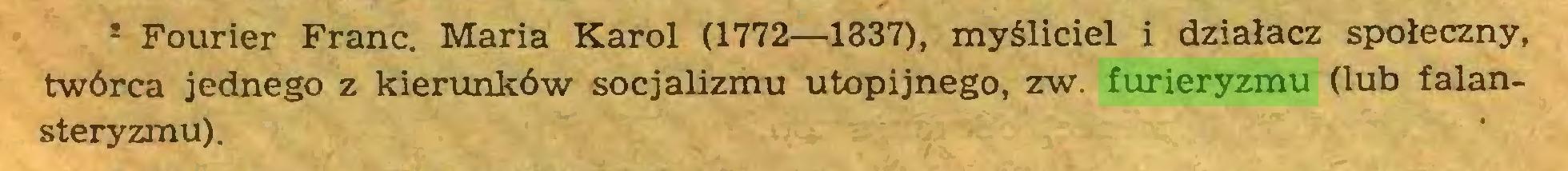 (...) * Fourier Franc. Maria Karol (1772—1337), myśliciel i działacz społeczny, trwórca jednego z kierunków socjalizmu utopijnego, zw. furieryzmu (lub falansteryzmu)...