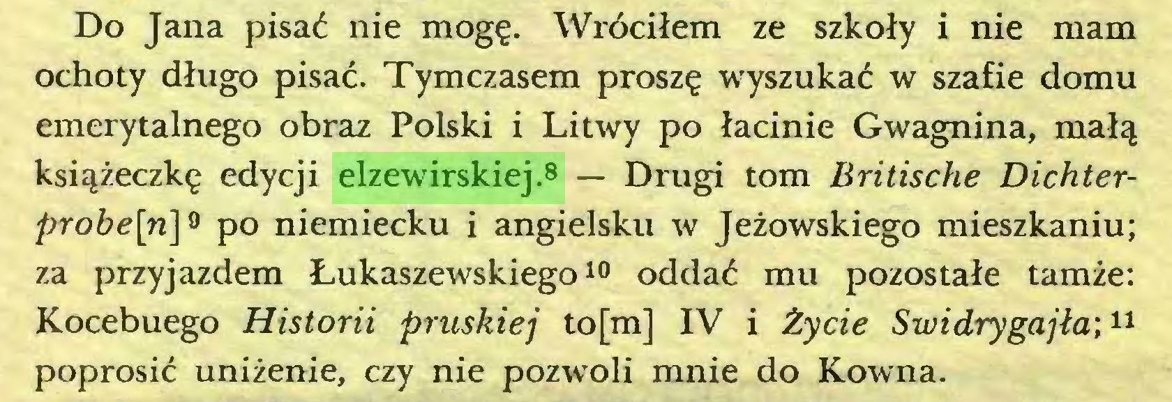 (...) Do Jana pisać nie mogę. Wróciłem ze szkoły i nie mam ochoty długo pisać. Tymczasem proszę wyszukać w szafie domu emerytalnego obraz Polski i Litwy po łacinie Gwagnina, małą książeczkę edycji elzewirskiej.8 — Drugi tom Britische Dichterprobe[n]* po niemiecku i angielsku w Jeżowskiego mieszkaniu; za przyjazdem Łukaszewskiego10 oddać mu pozostałe tamże: Kocebuego Historii pruskiej to[m] IV i Życie Swidrygajła;1  11 poprosić uniżenie, czy nie pozwoli mnie do Kowna...