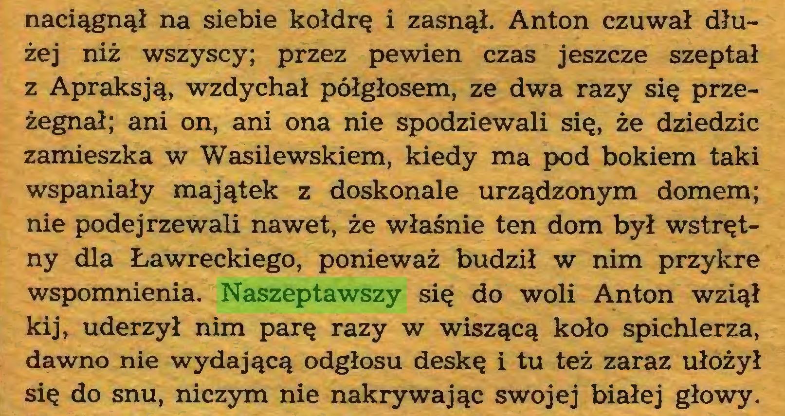 (...) naciągnął na siebie kołdrę i zasnął. Anton czuwał dłużej niż wszyscy; przez pewien czas jeszcze szeptał z Apraksją, wzdychał półgłosem, ze dwa razy się przeżegnał; ani on, ani ona nie spodziewali się, że dziedzic zamieszka w Wasilewskiem, kiedy ma pod bokiem taki wspaniały majątek z doskonale urządzonym domem; nie podejrzewali nawet, że właśnie ten dom był wstrętny dla Ławreckiego, ponieważ budził w nim przykre wspomnienia. Naszeptawszy się do woli Anton wziął kij, uderzył nim parę razy w wiszącą koło spichlerza, dawno nie wydającą odgłosu deskę i tu też zaraz ułożył się do snu, niczym nie nakrywając swojej białej głowy...