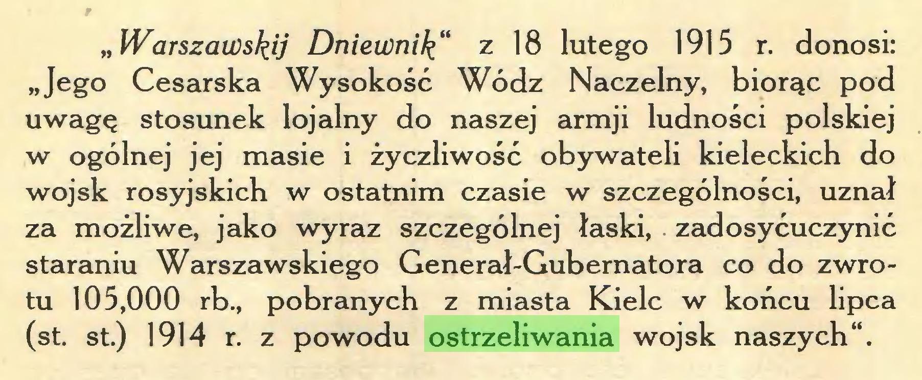 """(...) """"Warszawskij Dniewnik"""" z 18 lutego 1915 r. donosi: """"Jego Cesarska Wysokość Wódz Naczelny, biorąc pod uwagę stosunek lojalny do naszej armji ludności polskiej w ogólnej jej masie i życzliwość obywateli kieleckich do wojsk rosyjskich w ostatnim czasie w szczególności, uznał za możliwe, jako wyraz szczególnej łaski, zadosyćuczynić staraniu Warszawskiego Generał-Gubernatora co do zwrotu 105,000 rb., pobranych z miasta Kielc w końcu lipca (st. st.) 1914 r. z powodu ostrzeliwania wojsk naszych""""..."""