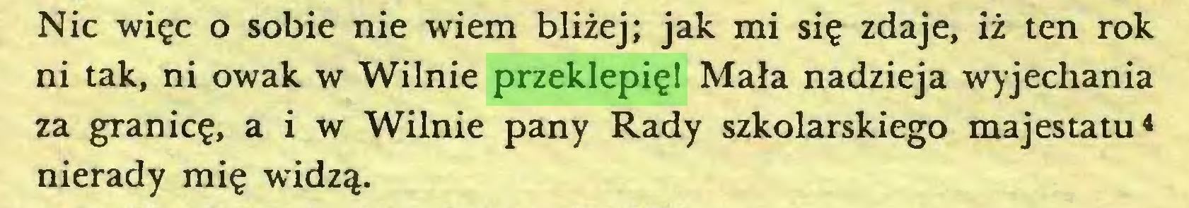 (...) Nic więc o sobie nie wiem bliżej; jak mi się zdaje, iż ten rok ni tak, ni owak w Wilnie przeklepię! Mała nadzieja wyjechania za granicę, a i w Wilnie pany Rady szkolarskiego majestatu4 nierady mię widzą...