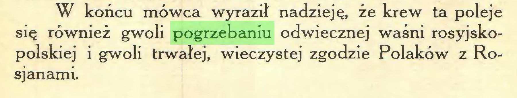 (...) W końcu mówca wyraził nadzieję, że krew ta poleje się również gwoli pogrzebaniu odwiecznej waśni rosyjskopolskiej i gwoli trwałej, wieczystej zgodzie Polaków z Rosjanami...