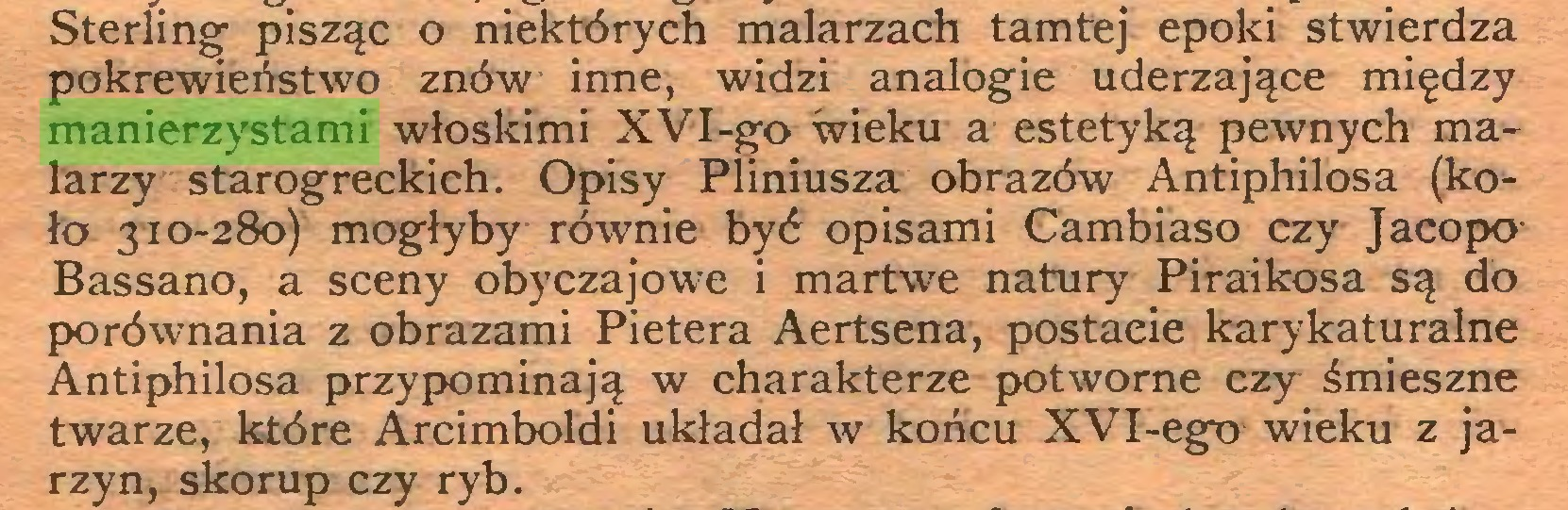 (...) Sterling pisząc o niektórych malarzach tamtej epoki stwierdza pokrewieństwo znów inne, widzi analogie uderzające między manierzystami włoskimi XVI-go wieku a estetyką pewnych malarzy starogreckich. Opisy Pliniusza obrazów Antiphilosa (koło 310-280) mogłyby równie być opisami Cambiaso czy Jacopo Bassano, a sceny obyczajowe i martwe natury Piraikosa są do porównania z obrazami Pietera Aertsena, postaeie karykaturalne Antiphilosa przypominają w charakterze potworne czy śmieszne twarze, które Arcimboldi układał w końcu XVI-ego wieku z jarzyn, skorup czy ryb...