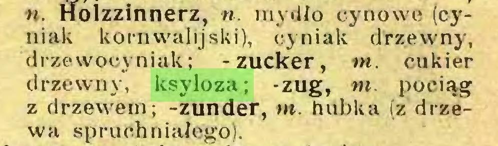 (...) n. Holzzinnerz, n. mydło cynowe (cyniak kornwalijski), eyniak drzewny, drzewocyniak; -zucker, m. cukier drzewny, ksyloza; -zug, m. pociąg z drzewem; -zunder, m. hubka (z drzewa spruchniałego)...