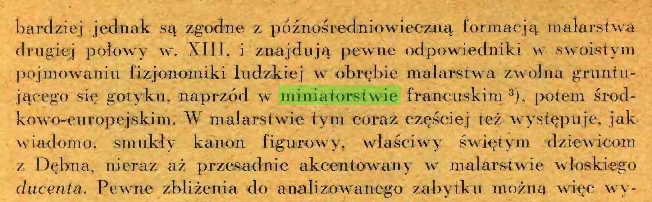 (...) bardziej jednak są zgodne z późnośredniowieczną formacją malardwa drugiej połowy w. XIII. i znajdują pewne odpowiedniki w swoistym pojmowaniu fizjonomiki ludzkiej w obrębie malarstwa zwolna gruntującego się gotyku, naprzód w miniatorstwie francuskim 3), potem środkow o-eu ropęjskini. W malarstwie tym coraz częściej też występuje, jak wiadomo, smukły kanon figurowy, właściwy świętym dziewicom z Dębna, nieraz aż przesadnie akcentowany w malarstwie włoskiego (hicenla. Pewne zbliżenia do analizowanego zabytku można więc wy...