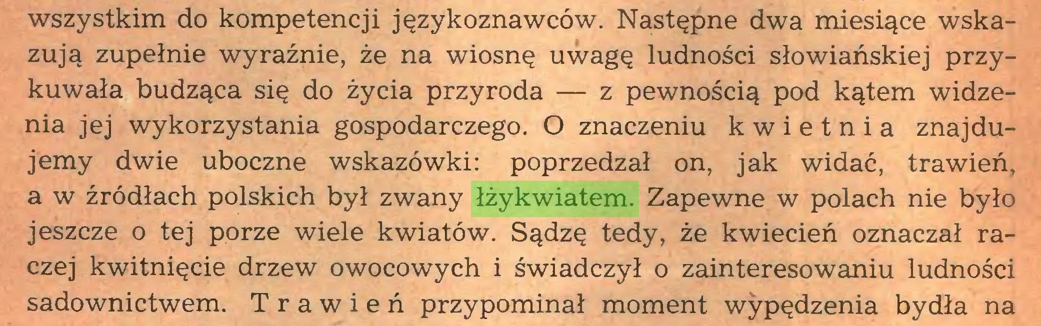 (...) wszystkim do kompetencji językoznawców. Następne dwa miesiące wskazują zupełnie wyraźnie, że na wiosnę uwagę ludności słowiańskiej przykuwała budząca się do życia przyroda — z pewnością pod kątem widzenia jej wykorzystania gospodarczego. O znaczeniu kwietnia znajdujemy dwie uboczne wskazówki: poprzedzał on, jak widać, trawień, a w źródłach polskich był zwany łżykwiatem. Zapewne w polach nie było jeszcze o tej porze wiele kwiatów. Sądzę tedy, że kwiecień oznaczał raczej kwitnięcie drzew owocowych i świadczył o zainteresowaniu ludności sadownictwem. Trawień przypominał moment wypędzenia bydła na...