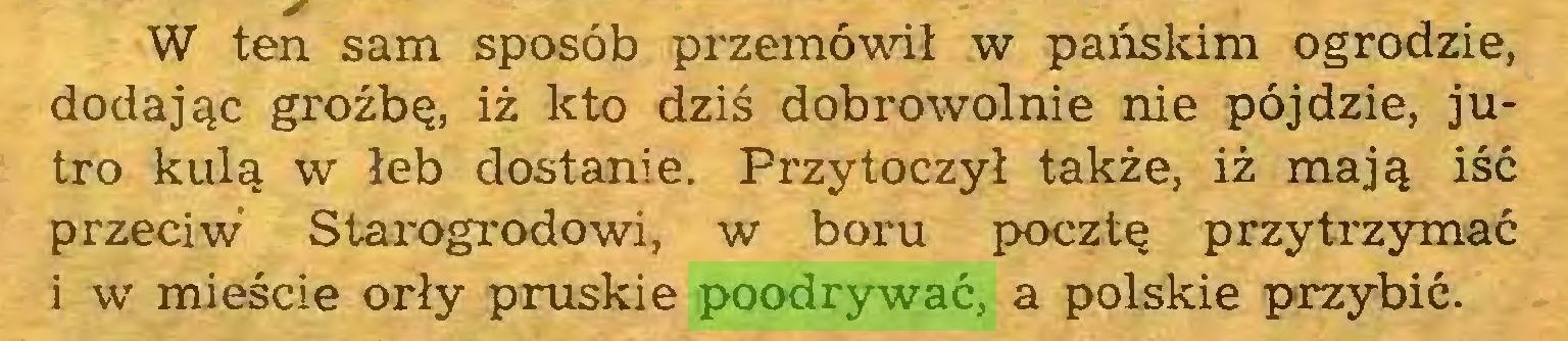 (...) W ten sam sposób przemówił w pańskim ogrodzie, dodając groźbę, iż kto dziś dobrowolnie nie pójdzie, jutro kulą w łeb dostanie. Przytoczył także, iż mają iść przeciw Starogrodowi, w boru pocztę przytrzymać i w mieście orły pruskie poodrywać, a polskie przybić...