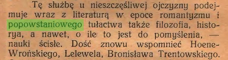(...) Tę służbę u nieszczęśliwej ojczyzny podejmuje wraz z literaturą w epoce romantyzmu i popowstaniowego tułactwa także filozofia, historya, a nawet, o ile to jest do pomyślenia, — nauki ścisłe. Dość znowu wspomnieć HoeneWrohskiego, Lelewela, Bronisława Trentowskiego...