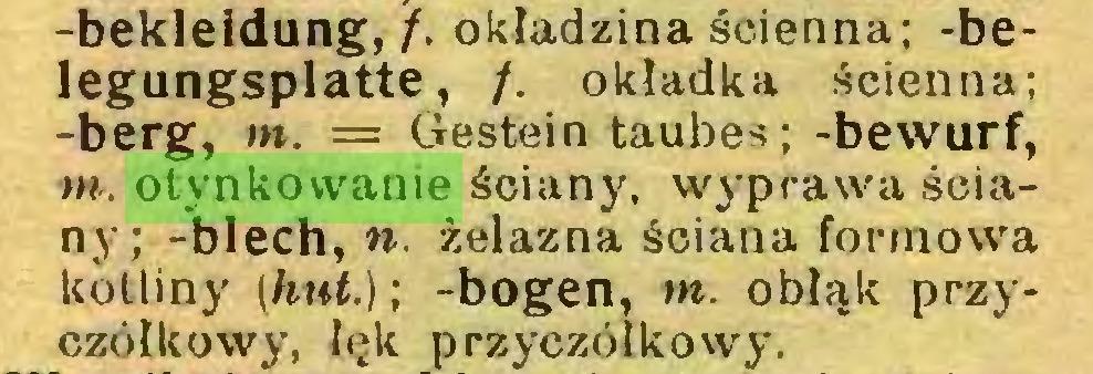 (...) -bekleidung, /. okładzina ścienna; -belegungsplatte, /. okładka ścienna; -berg, m. = Gestein taubes; -bewurf, m. otynkowanie ściany, wyprawa ściany; -blech, n. żelazna ściana formowa kotliny (hut.); -bogen, m. obłąk przyczółkowy, łęk przyczółkowy...
