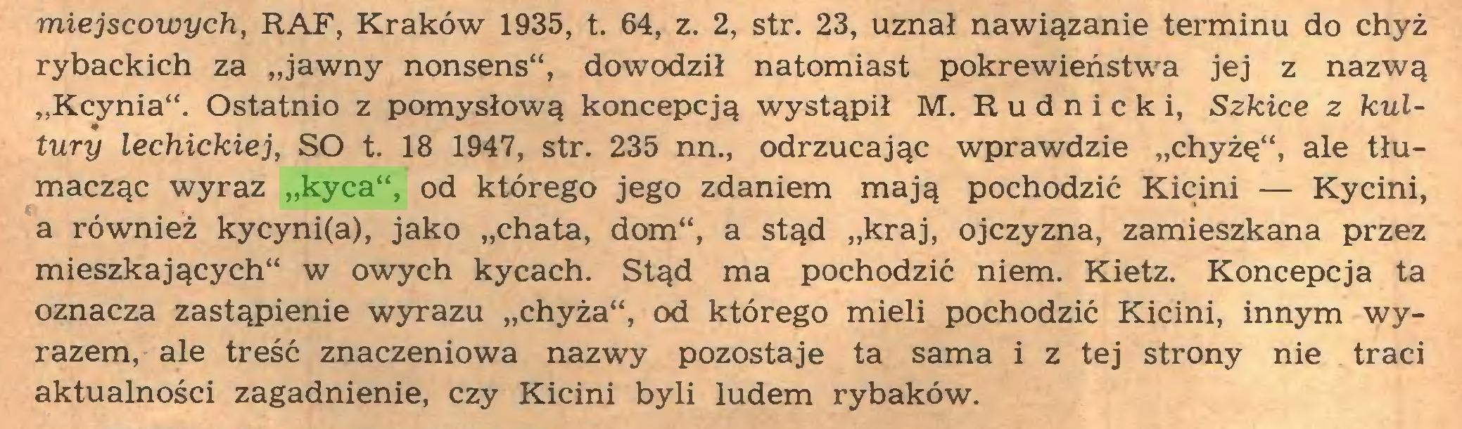 """(...) miejscowych, RAF, Kraków 1935, t. 64, z. 2, str. 23, uznał nawiązanie terminu do chyż rybackich za """"jawny nonsens**, dowodził natomiast pokrewieństwa jej z nazwą """"Kcynia**. Ostatnio z pomysłową koncepcją wystąpił M. Rudnicki, Szkice z kultury lechickiej, SO t. 18 1947, str. 235 nn., odrzucając wprawdzie """"chyżę"""", ale tłumacząc wyraz """"kyca"""", od którego jego zdaniem mają pochodzić Kicini — Kycini, a również kycyni(a), jako """"chata, dom"""", a stąd """"kraj, ojczyzna, zamieszkana przez mieszkających** w owych kycach. Stąd ma pochodzić niem. Kietz. Koncepcja ta oznacza zastąpienie wyrazu """"chyża**, od którego mieli pochodzić Kicini, innym wyrazem, ale treść znaczeniowa nazwy pozostaje ta sama i z tej strony nie traci aktualności zagadnienie, czy Kicini byli ludem rybaków..."""