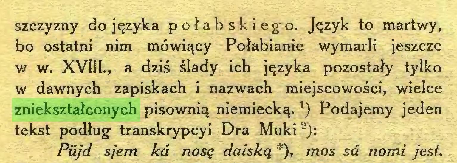 (...) szczyzny do języka p o ła b s k i eg-o. Język to martwy, bo ostatni nim mówiący Połabianie wymarli jeszcze w w. XVIII., a dziś ślady ich języka pozostały tylko w dawnych zapiskach i nazwach miejscowości, wielce zniekształconych pisownią niemiecką.*) Podajemy jeden tekst podług- transkrypcyi Dra Muki 2): Piijd sjem kd nosę daiską *), mos sd nomi jest...