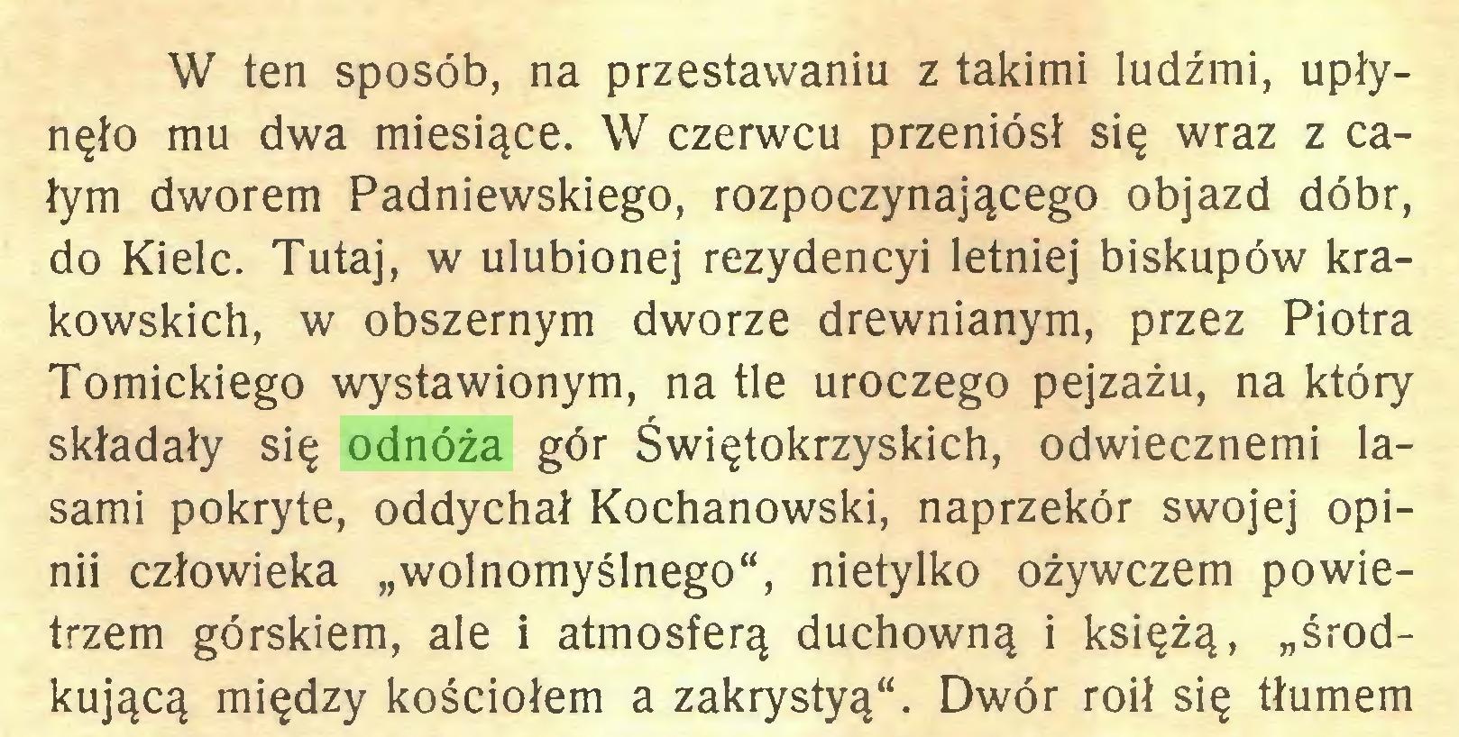 """(...) W ten sposób, na przestawaniu z takimi ludźmi, upłynęło mu dwa miesiące. W czerwcu przeniósł się wraz z całym dworem Padniewskiego, rozpoczynającego objazd dóbr, do Kielc. Tutaj, w ulubionej rezydencyi letniej biskupów krakowskich, w obszernym dworze drewnianym, przez Piotra Tomickiego wystawionym, na tle uroczego pejzażu, na który składały się odnóża gór Świętokrzyskich, odwiecznemi lasami pokryte, oddychał Kochanowski, naprzekór swojej opinii człowieka """"wolnomyślnego"""", nietylko ożywczem powietrzem górskiem, ale i atmosferą duchowną i księżą, """"środkującą między kościołem a zakrystyą"""". Dwór roił się tłumem..."""