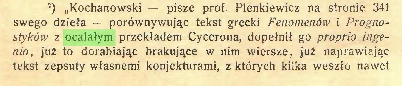 """(...) s) """"Kochanowski — pisze prof. Plenkiewicz na stronie 341 swego dzieła — porównywując tekst grecki Fenomenów i Prognostyków z ocalałym przekładem Cycerona, dopełnił go proprio ingenio, już to dorabiając brakujące w nim wiersze, już naprawiając tekst zepsuty własnemi konjekturami, z których kilka weszło nawet..."""