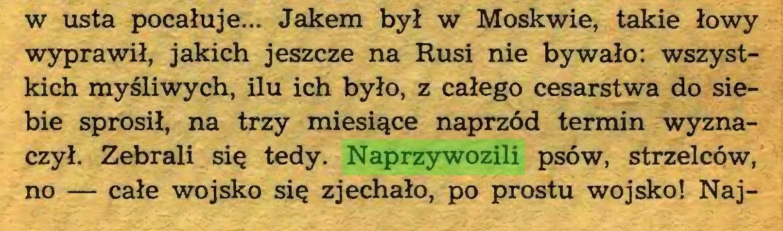 (...) w usta pocałuje... Jakem był w Moskwie, takie łowy wyprawił, jakich jeszcze na Rusi nie bywało: wszystkich myśliwych, ilu ich było, z całego cesarstwa do siebie sprosił, na trzy miesiące naprzód termin wyznaczył. Zebrali się tedy. Naprzywozili psów, strzelców, no — całe wojsko się zjechało, po prostu wojsko! Naj...