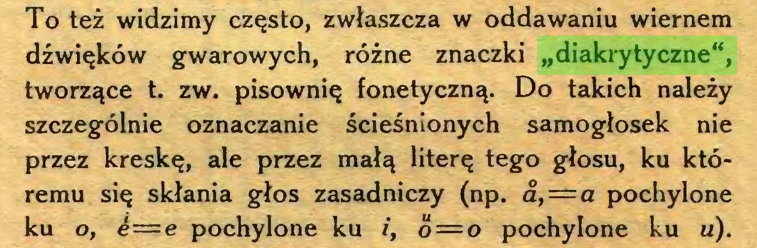 """(...) To też widzimy często, zwłaszcza w oddawaniu wiernem dźwięków gwarowych, różne znaczki """"diakrytyczne"""", tworzące t. zw. pisownię fonetyczną. Do takich należy szczególnie oznaczanie ścieśnionych samogłosek nie przez kreskę, ale przez małą literę tego głosu, ku któremu się skłania głos zasadniczy (np. a, = a pochylone ku o, ¿—e pochylone ku i, o—o pochylone ku u)..."""