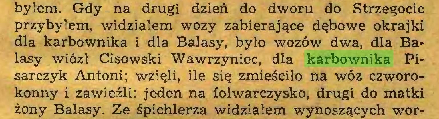 (...) byłem. Gdy na drugi dzień do dworu do Strzegocic przybyłem, widziałem wozy zabierające dębowe okrajki dla karbownika i dla Balasy, było wozów dwa, dla Balasy wiózł Cisowski Wawrzyniec, dla karbownika Pisarczyk Antoni; wzięli, ile się zmieściło na wóz czworokonny i zawieźli: jeden na folwarczysko, drugi do matki żony Balasy. Ze śpichlerza widziałem wynoszących wor...