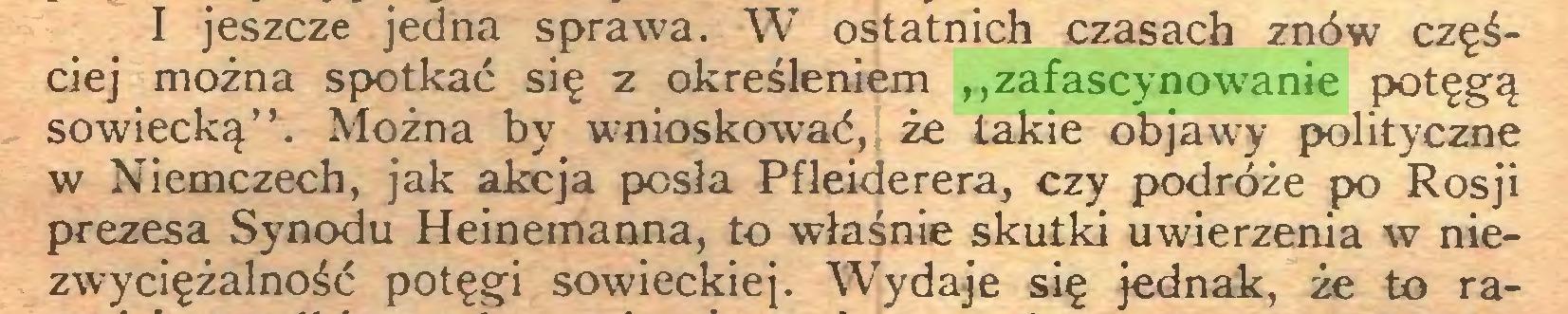 """(...) I jeszcze jedna sprawa. W ostatnich czasach znów częściej można spotkać się z określeniem ,,zafascynowanie potęgą sowiecką"""". Można by wnioskować, że takie objawy polityczne w Niemczech, jak akcja posła Pfleiderera, czy podróże po Rosji prezesa Synodu Heinetnanna, to właśnie skutki uwierzenia w niezwyciężalność potęgi sowieckiej. Wydaje się jednak, że to ra..."""