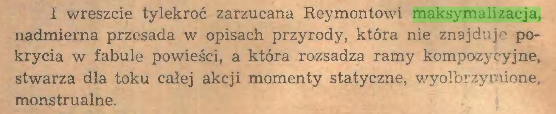 (...) i wreszcie tylekroć zarzucana Reymontowi maksymalizacja, nadmierna przesada w opisach przyrody, która nie znajduje pokrycia w fabule powieści, a która rozsadza ramy kompozycyjne, stwarza dla toku całej akcji momenty statyczne, wyolbrzymione, monstrualne...