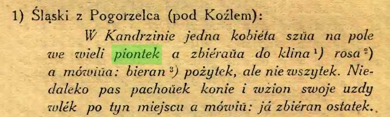 (...) 1) Śląski z Pogorzelca (pod Koźlem): W Kandrzinie jedna kobieta szua na pole we wieli piontek a zbieraua do klinal  2) rosa -) a mówiua: bieran pożytek, ale nie wszytek. Niedaleko pas pachouek konie i wzion swoje uzdy wiek po tyn miejscu a mówiu: ja zbieran ostatek...