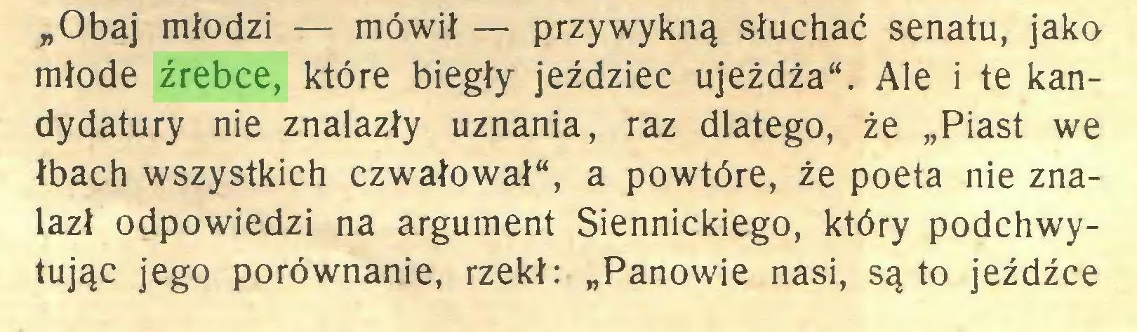 """(...) """"Obaj młodzi — mówił — przywykną słuchać senatu, jako młode źrebce, które biegły jeździec ujeżdża"""". Ale i te kandydatury nie znalazły uznania, raz dlatego, że """"Piast we łbach wszystkich czwałował"""", a powtóre, że poeta nie znalazł odpowiedzi na argument Siennickiego, który podchwytując jego porównanie, rzekł: """"Panowie nasi, są to jeźdźce..."""