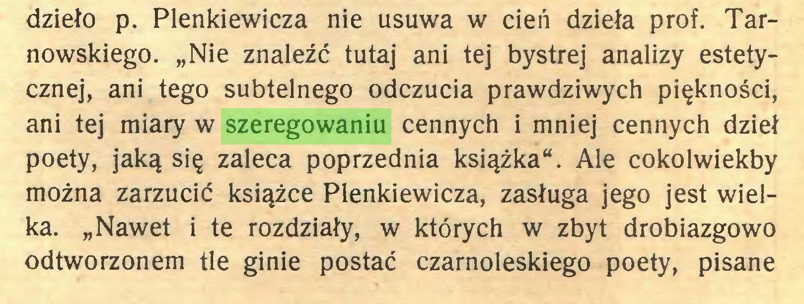 """(...) dzieło p. Plenkiewicza nie usuwa w cień dzieła prof. Tarnowskiego. """"Nie znaleźć tutaj ani tej bystrej analizy estetycznej, ani tego subtelnego odczucia prawdziwych piękności, ani tej miary w szeregowaniu cennych i mniej cennych dzieł poety, jaką się zaleca poprzednia książka"""". Ale cokolwiekby można zarzucić książce Plenkiewicza, zasługa jego jest wielka. """"Nawet i te rozdziały, w których w zbyt drobiazgowo odtworzonem tle ginie postać czarnoleskiego poety, pisane..."""