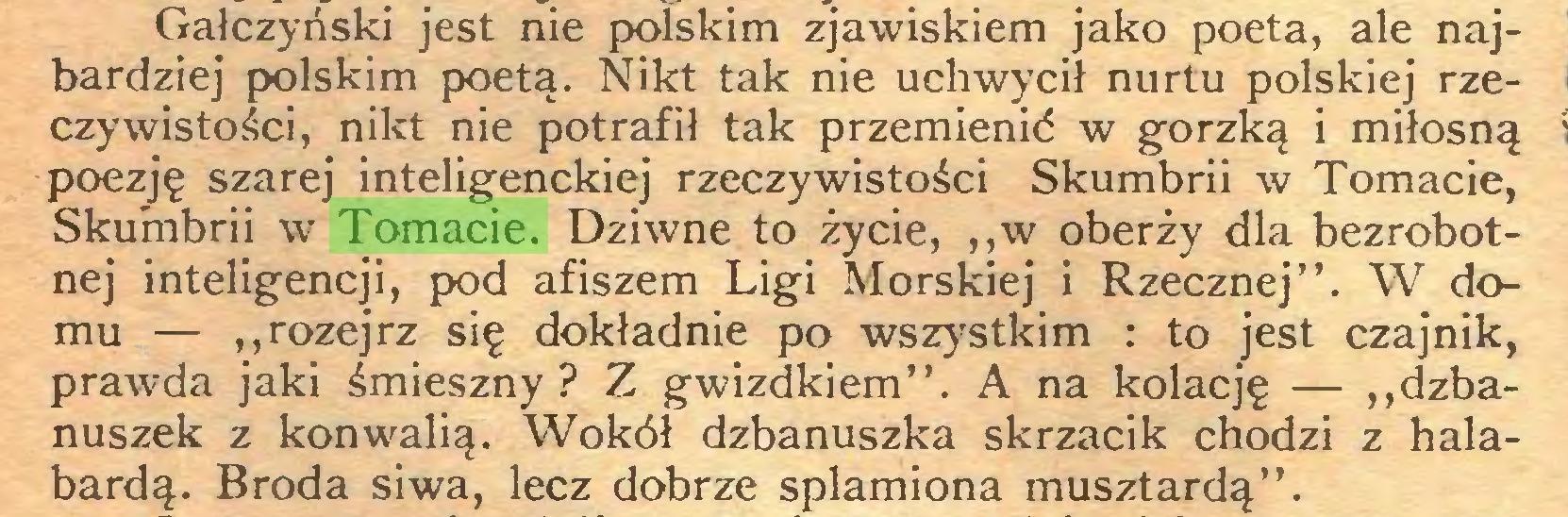 """(...) Gałczyński jest nie polskim zjawiskiem jako poeta, ale najbardziej polskim poetą. Nikt tak nie uchwycił nurtu polskiej rzeczywistości, nikt nie potrafił tak przemienić w gorzką i miłosną poezję szarej inteligenckiej rzeczywistości Skumbrii w Tomacie, Skumbrii w Tomacie. Dziwne to życie, ,,w oberży dla bezrobotnej inteligencji, pod afiszem Ligi Morskiej i Rzecznej"""". W domu — """"rozejrz się dokładnie po wszystkim : to jest czajnik, prawda jaki śmieszny? Z gwizdkiem"""". A na kolację — """"dzbanuszek z konwalią. Wokół dzbanuszka skrzacik chodzi z halabardą. Broda siwa, lecz dobrze splamiona musztardą""""..."""