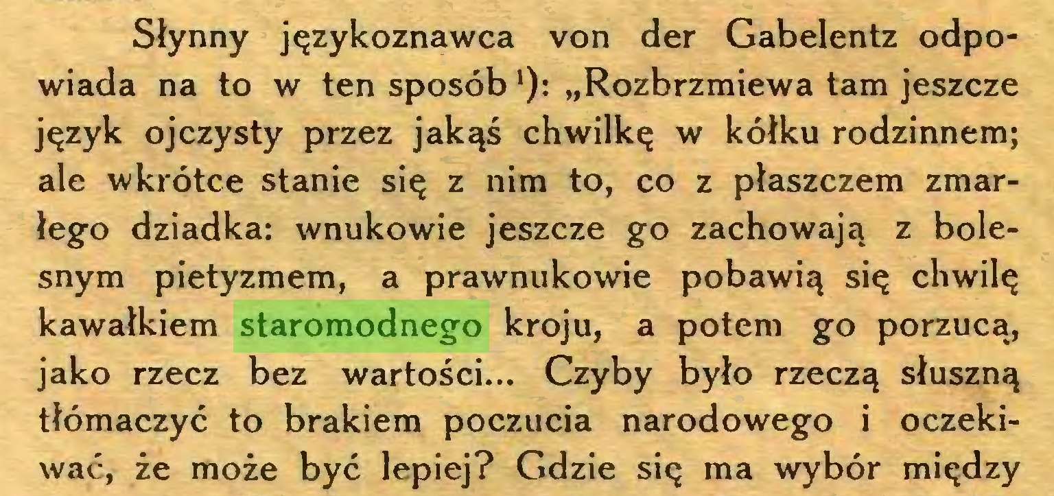"""(...) Słynny językoznawca von der Gabelentz odpowiada na to w ten sposób '): """"Rozbrzmiewa tam jeszcze język ojczysty przez jakąś chwilkę w kółku rodzinnem; ale wkrótce stanie się z nim to, co z płaszczem zmarłego dziadka: wnukowie jeszcze go zachowają z bolesnym pietyzmem, a prawnukowie pobawią się chwilę kawałkiem staromodnego kroju, a potem go porzucą, jako rzecz bez wartości... Czyby było rzeczą słuszną tłómaczyć to brakiem poczucia narodowego i oczekiwać, że może być lepiej? Gdzie się ma wybór między..."""