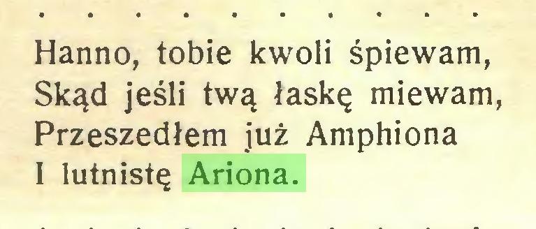 (...) Hanno, tobie kwoli śpiewam, Skąd jeśli twą łaskę miewam, Przeszedłem już Amphiona I lutnistę Ariona...