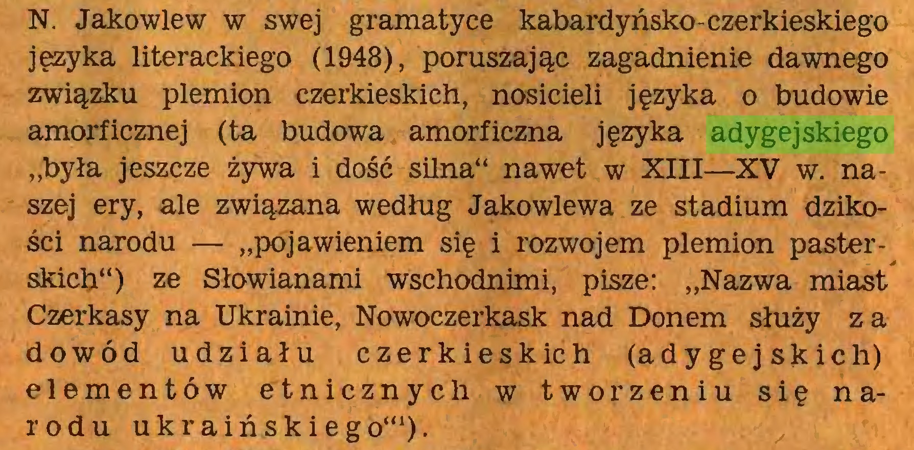 """(...) N. Jakowlew w swej gramatyce kabardyńsko-czerkieskiego języka literackiego (1948), poruszając zagadnienie dawnego związku plemion czerkieskich, nosicieli języka o budowie amorficznej (ta budowa amorficzna języka adygejskiego """"była jeszcze żywa i dość silna"""" nawet w XIII—XV w. naszej ery, ale związana według Jakowlewa ze stadium dzikości narodu — """"pojawieniem się i rozwojem plemion pasterskich"""") ze Słowianami wschodnimi, pisze: """"Nazwa miast Czerkasy na Ukrainie, Nowoczerkask nad Donem służy za dowód udziału czerkieskich (adygejskich) elementów etnicznych w tworzeniu się narodu ukraińskiego""""1)..."""