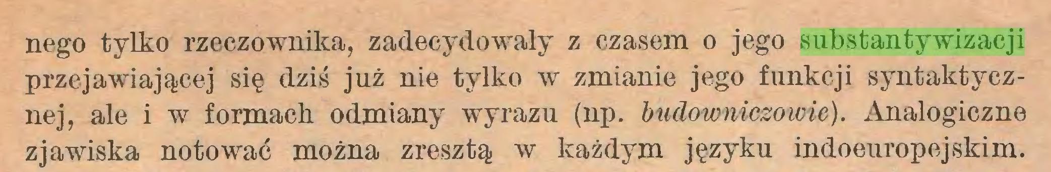 (...) nego tylko rzeczownika, zadecydowały z czasem o jego substantywizacji przejawiającej się dziś jnż nie tylko w zmianie jego funkcji syntaktycznej, ale i w formach odmiany wyrazu (np. budowniczowie). Analogiczne zjawiska notować można zresztą w każdym języku indoeuropejskim...