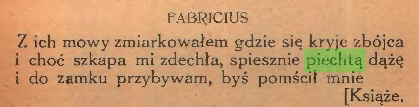 (...) FABRICIUS Z ich mowy zmiarkowałem gdzie się kryje zbójca i choć szkapa mi zdechła, spiesznie piechtą dążę i do zamku przybywam, byś pomścił mnie [Książe...