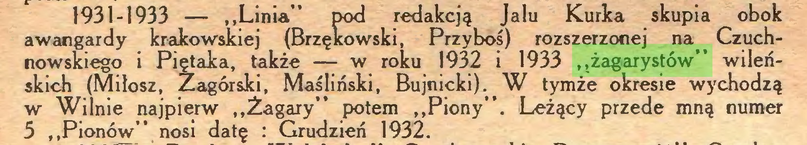 """(...) 1931-1933 — """"Linia"""" pod redakcją Jalu Kurka skupia obok awangardy krakowskiej (Brzękowski, Przyboś) rozszerzonej na Czuchnowskiego i Piętaka, także — w roku 1932 i 1933 """"żagarystów"""" wileńskich (Miłosz, Zagórski, Maśliński, Bujnicki). W tymże okresie wychodzą w Wilnie najpierw """"Żagary"""" potem """"Piony"""". Leżący przede mną numer 5 """"Pionów"""" nosi datę : Grudzień 1932..."""