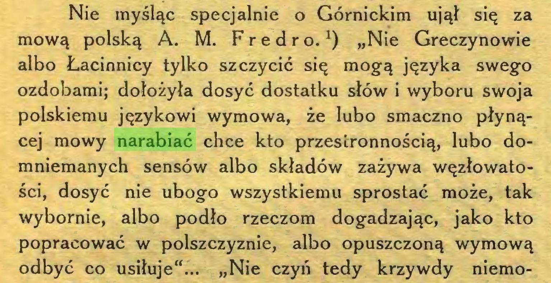 """(...) Nie myśląc specjalnie o Górnickim ujął się za mową polską A. M. Fredro.1) """"Nie Greczynowie albo Łacinnicy tylko szczycić się mogą języka swego ozdobami; dołożyła dosyć dostatku słów i wyboru swoja polskiemu językowi wymowa, że lubo smaczno płynącej mowy narabiać chce kto przestronnością, lubo domniemanych sensów albo składów zażywa węzłowatości, dosyć nie ubogo wszystkiemu sprostać może, tak wybornie, albo podło rzeczom dogadzając, jako kto popracować w polszczyznie, albo opuszczoną wymową odbyć co usiłuje""""... """"Nie czyń tedy krzywdy niemo..."""