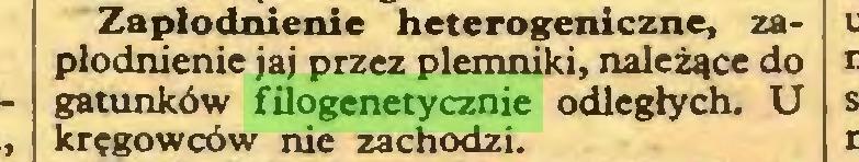 (...) Zapłodnienie heterogeniczne, zapłodnienie jaj przez plemniki, należące do gatunków filogenetycznie odległych. U kręgowców nie zachodzi...