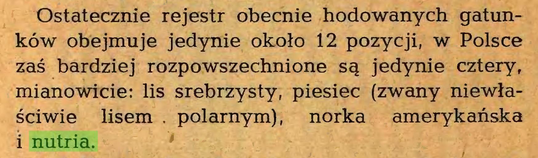 (...) Ostatecznie rejestr obecnie hodowanych gatunków obejmuje jedynie około 12 pozycji, w Polsce zaś bardziej rozpowszechnione są jedynie cztery, mianowicie: lis srebrzysty, piesiec (zwany niewłaściwie lisem . polarnym), norka amerykańska i nutria...