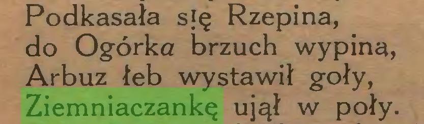 (...) Podkasała się Rzepina, do Ogórka brzuch wypina, Arbuz łeb wystawił goły, Ziemniaczankę ujął w poły...