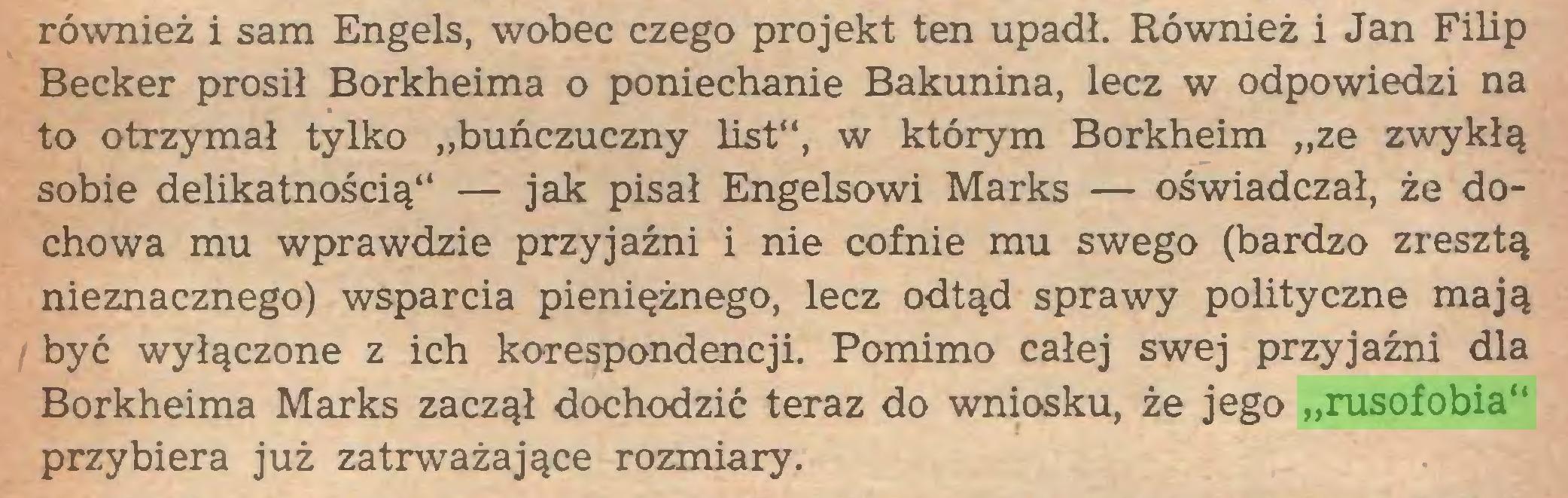 """(...) również i sam Engels, wobec czego projekt ten upadł. Również i Jan Filip Becker prosił Borkheima o poniechanie Bakunina, lecz w odpowiedzi na to otrzymał tylko """"buńczuczny list"""", w którym Borkheim """"ze zwykłą sobie delikatnością"""" — jak pisał Engelsowi Marks — oświadczał, że dochowa mu wprawdzie przyjaźni i nie cofnie mu swego (bardzo zresztą nieznacznego) wsparcia pieniężnego, lecz odtąd sprawy polityczne mają być wyłączone z ich korespondencji. Pomimo całej swej przyjaźni dla Borkheima Marks zaczął dochodzić teraz do wniosku, że jego """"rusofobia"""" przybiera już zatrważające rozmiary..."""
