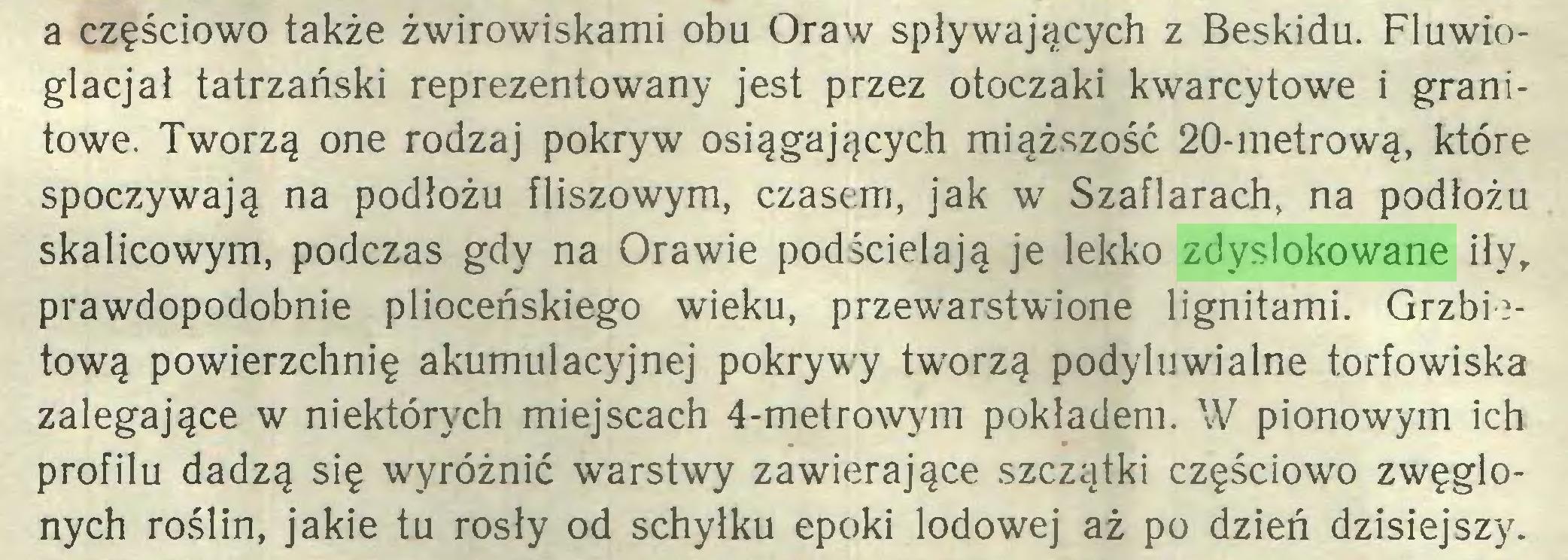 (...) a częściowo także żwirowiskami obu Oraw spływających z Beskidu. Fluwioglacjał tatrzański reprezentowany jest przez otoczaki kwarcytowe i granitowe. Tworzą one rodzaj pokryw osiągających miąższość 20-metrową, które spoczywają na podłożu fliszowym, czasem, jak w Szaflarach, na podłożu skalicowym, podczas gdy na Orawie podścielają je lekko zdyslokowane iły, prawdopodobnie plioceńskiego wieku, przewarstwione lignitami. Grzbietową powierzchnię akumulacyjnej pokrywy tworzą podyluwialne torfowiska zalegające w niektórych miejscach 4-metrowym pokładem. W pionowym ich profilu dadzą się wyróżnić warstwy zawierające szczątki częściowo zwęglonych roślin, jakie tu rosły od schyłku epoki lodowej aż po dzień dzisiejszy...