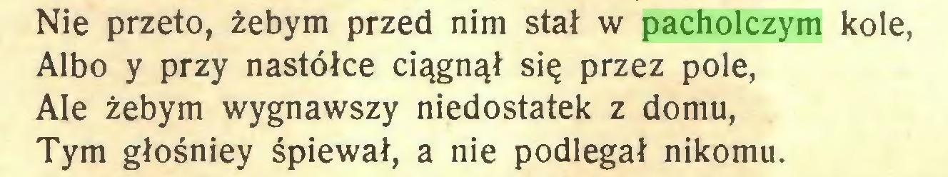 (...) Nie przeto, żebym przed nim stał w pacholczym kole, Albo y przy nastółce ciągnął się przez pole, Ale żebym wygnawszy niedostatek z domu, Tym głośniey śpiewał, a nie podlegał nikomu...