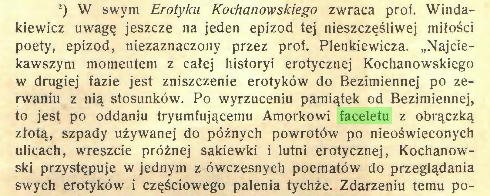 """(...) 2) W swym Erotyku Kochanowskiego zwraca prof. Windakiewicz uwagę jeszcze na jeden epizod tej nieszczęśliwej miłości poety, epizod, niezaznaczony przez prof. Plenkiewicza. """"Najciekawszym momentem z całej historyi erotycznej Kochanowskiego w drugiej fazie jest zniszczenie erotyków do Bezimiennej po zerwaniu z nią stosunków. Po wyrzuceniu pamiątek od Bezimiennej, to jest po oddaniu tryumfującemu Amorkowi faceletu z obrączką złotą, szpady używanej do późnych powrotów po nieoświeconych ulicach, wreszcie próżnej sakiewki i lutni erotycznej, Kochanowski przystępuje w jednym z ówczesnych poematów do przeglądania swych erotyków i częściowego palenia tychże. Zdarzeniu temu po..."""
